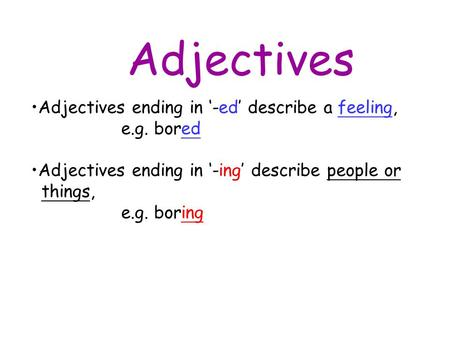 Adjectives Adjectives ending in '-ed' describe a feeling, e.g. bored Adjectives ending in '-ing' describe people or things, e.g. boring.