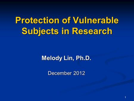 1 Protection of Vulnerable Subjects in Research Melody Lin, Ph.D. December 2012.