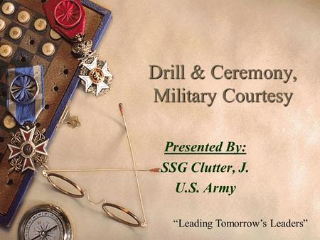 "Drill & Ceremony, Military Courtesy Presented By: SSG Clutter, J. U.S. Army ""Leading Tomorrow's Leaders"""
