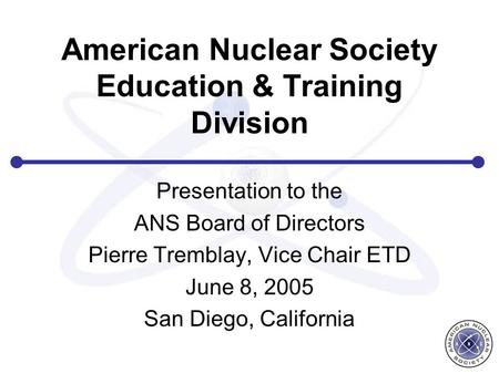 American Nuclear Society Education & Training Division Presentation to the ANS Board of Directors Pierre Tremblay, Vice Chair ETD June 8, 2005 San Diego,