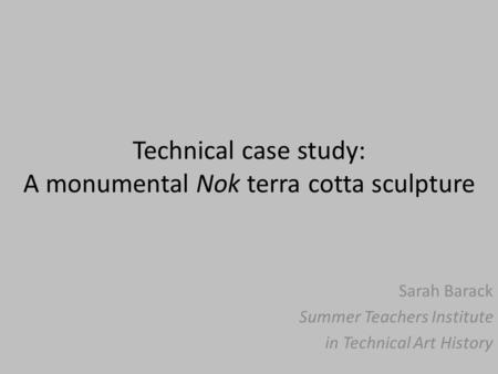 Technical case study: A monumental Nok terra cotta sculpture Sarah Barack Summer Teachers Institute in Technical Art History.