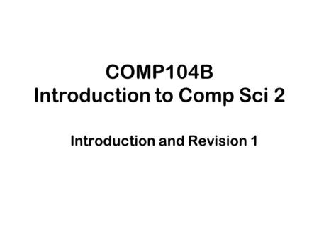 COMP104B Introduction to Comp Sci 2 Introduction and Revision 1.