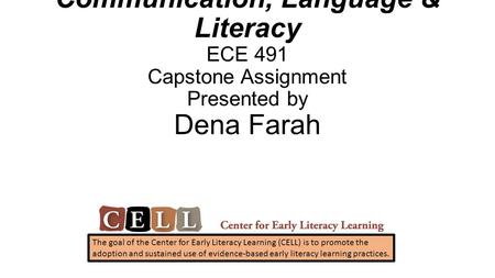 Communication, Language & Literacy ECE 491 Capstone Assignment Presented by Dena Farah The goal of the Center for Early Literacy Learning (CELL) is to.