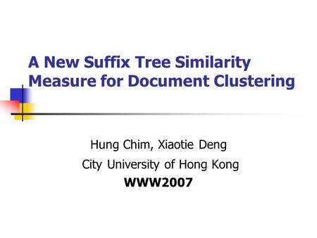 A New Suffix Tree Similarity Measure for Document Clustering Hung Chim, Xiaotie Deng City University of Hong Kong WWW2007.