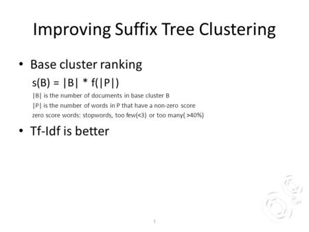 Improving Suffix Tree Clustering Base cluster ranking s(B) = |B| * f(|P|) |B| is the number of documents in base cluster B |P| is the number of words in.