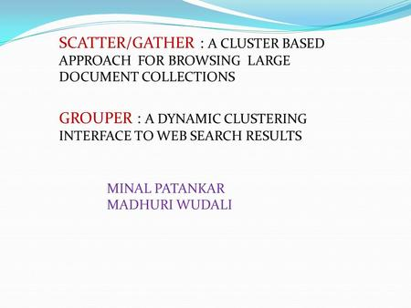 SCATTER/GATHER : A CLUSTER BASED APPROACH FOR BROWSING LARGE DOCUMENT COLLECTIONS GROUPER : A DYNAMIC CLUSTERING INTERFACE TO WEB SEARCH RESULTS MINAL.