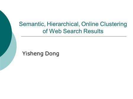Semantic, Hierarchical, Online Clustering of Web Search Results Yisheng Dong.