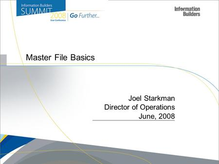 Copyright 2007, Information Builders. Slide 1 Master File Basics Joel Starkman Director of Operations June, 2008.