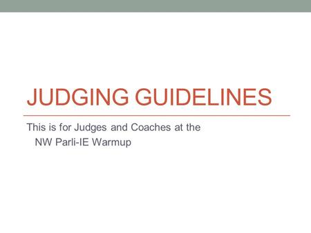 JUDGING GUIDELINES This is for Judges and Coaches at the NW Parli-IE Warmup.