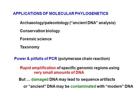 "Archaeology/paleontology (""ancient DNA"" analysis) Conservation biology Forensic science Taxonomy Power & pitfalls of PCR (polymerase chain reaction) Rapid."