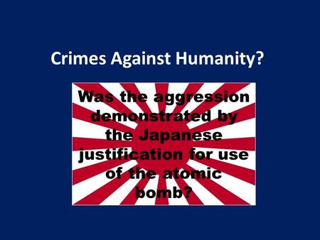 Crimes Against Humanity? Was the aggression demonstrated by the Japanese justification for use of the atomic bomb?