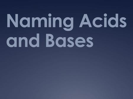 Naming Acids and Bases. How do I name acids and bases? Lesson Essential Questions: How do I write a formulas for acids and bases?