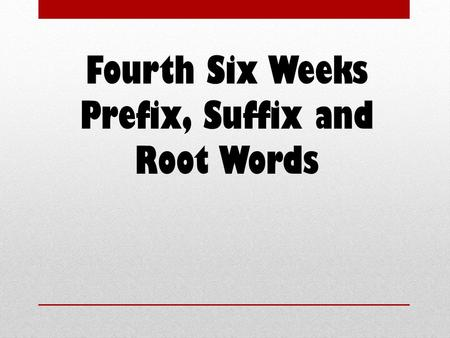 Fourth Six Weeks Prefix, Suffix and Root Words. Prefixes a letter, syllable, or group of syllables added at the beginning of a word or word base.
