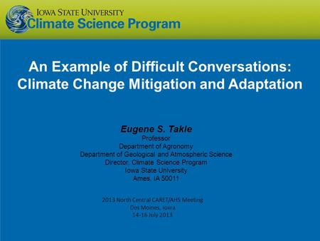 An Example of Difficult Conversations: Climate Change Mitigation and Adaptation Eugene S. Takle Professor Department of Agronomy Department of Geological.