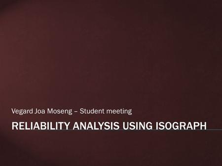 Vegard Joa Moseng – Student meeting. A LITTLE BIT ABOUT SYSTEM RELIABILITY:  Reliability: The ability of an item to perform a required function, under.