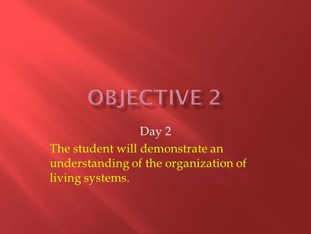 Day 2 The student will demonstrate an understanding of the organization of living systems.
