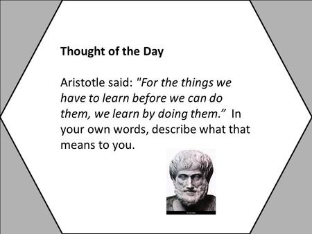 "Thought of the Day Aristotle said: For the things we have to learn before we can do them, we learn by doing them."" In your own words, describe what that."