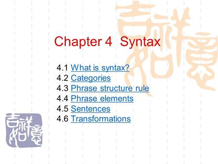 Chapter 4 Syntax 4.1 What is syntax?What is syntax? 4.2 CategoriesCategories 4.3 Phrase structure rulePhrase structure rule 4.4 Phrase elementsPhrase.