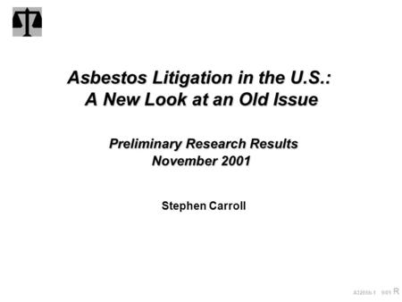 A3265b-1 9/01 R Asbestos Litigation in the U.S.: A New Look at an Old Issue Preliminary Research Results November 2001 Stephen Carroll.