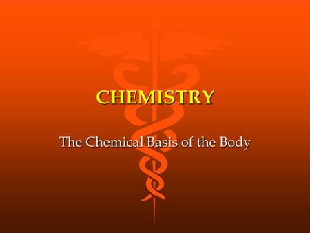 CHEMISTRY The Chemical Basis of the Body. MATTER Anything that has mass and occupies space Anything that has mass and occupies space Three states: solid.