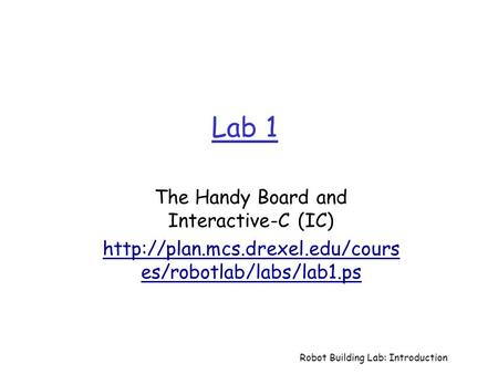 Robot Building Lab: Introduction Lab 1 The Handy Board and Interactive-C (IC)  es/robotlab/labs/lab1.ps.