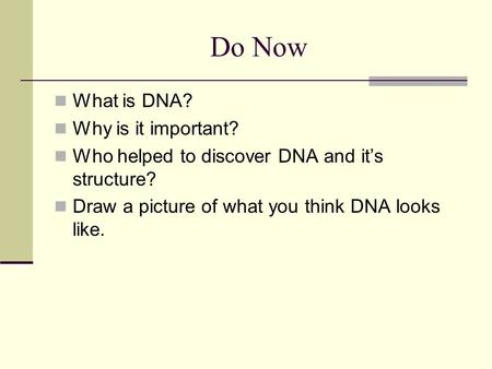 Do Now What is DNA? Why is it important? Who helped to discover DNA and it's structure? Draw a picture of what you think DNA looks like.