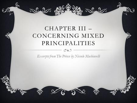 CHAPTER III – CONCERNING MIXED PRINCIPALITIES Excerpts from The Prince by Niccolo Machiavelli.