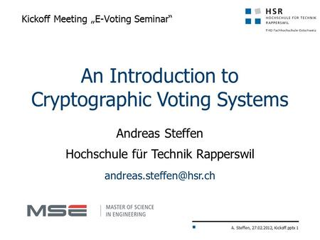 "A. Steffen, 27.02.2012, Kickoff.pptx 1 Kickoff Meeting ""E-Voting Seminar"" An Introduction to Cryptographic Voting Systems Andreas Steffen Hochschule für."