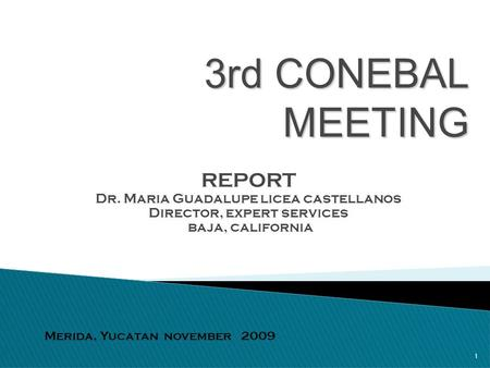 1 3rd CONEBAL MEETING REPORT Dr. Maria Guadalupe licea castellanos Director, expert services baja, california Merida, Yucatan november 2009.