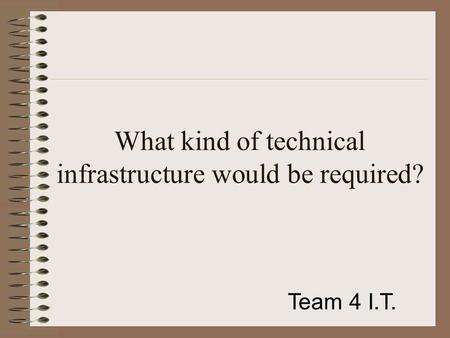 What kind of technical infrastructure would be required? Team 4 I.T.