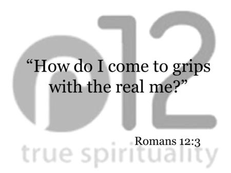 "Romans 12:3 ""How do I come to grips with the real me?"""