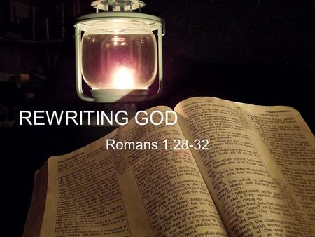 REWRITING GOD Romans 1.28-32. Who Is God Deut 4.12 2 Kings 18.4 Rom 1.28 And the LORD spake unto you out of the midst of the fire: ye heard the voice.