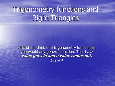 Trigonometry functions and Right Triangles First of all, think of a trigonometry function as you would any general function. That is, a value goes in and.