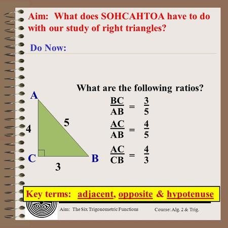Aim: The Six Trigonometric Functions Course: Alg. 2 & Trig. Aim: What does SOHCAHTOA have to do with our study of right triangles? Do Now: Key terms: