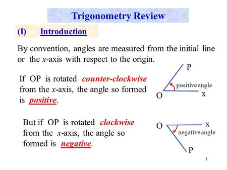 1 Trigonometry Review (I)Introduction By convention, angles are measured from the initial line or the x-axis with respect to the origin. If OP is rotated.