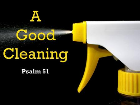 "A Good Cleaning Psalm 51. CLEANLINESS IS NEXT TO WHAT? ""Impossible?"""