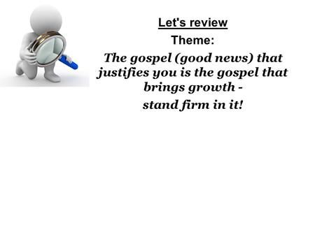 Let's review Theme: The gospel (good news) that justifies you is the gospel that brings growth - stand firm in it!