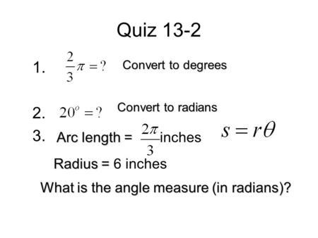 Quiz 13-2 1. 2. 3. Convert to degrees Convert to radians Arc length = Arc length = inches Radius = Radius = 6 inches What is the angle measure (in radians)?