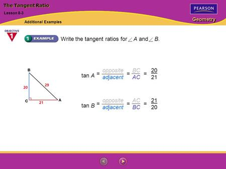 Geometry tan A 20 21 === opposite adjacent BC AC tan B 21 20 === opposite adjacent AC BC Write the tangent ratios for A and B. Lesson 8-3 The Tangent Ratio.
