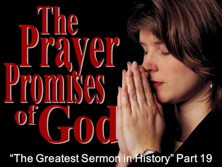 """The Greatest Sermon in History"" Part 19. Unlimited Blessing 1 1 WHEN YOU PRAY GOD PROMISES…"