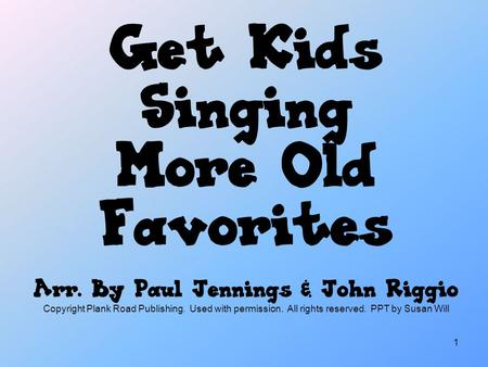 1 Get Kids Singing More Old Favorites Arr. By Paul Jennings & John Riggio Copyright Plank Road Publishing. Used with permission. All rights reserved. PPT.