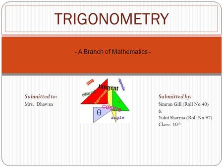 TRIGONOMETRY Submitted to: Submitted by: Mrs. Dhawan Simran Gill (Roll No.40) & Yukti Sharma (Roll No.47) Class: 10 th - A Branch of Mathematics -