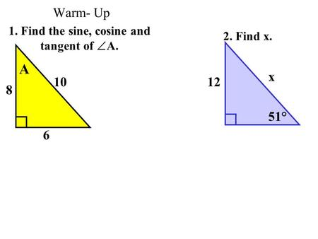 Warm- Up 1. Find the sine, cosine and tangent of  A. 2. Find x. 12 x 51° 6 8 10 A.
