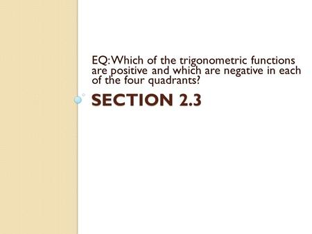 SECTION 2.3 EQ: Which of the trigonometric functions are positive and which are negative in each of the four quadrants?