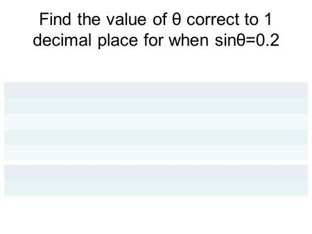 Find the value of θ correct to 1 decimal place for when sinθ=0.2.