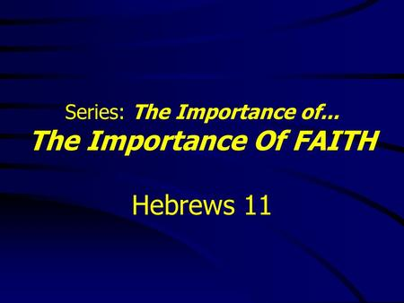 Series: The Importance of... The Importance Of FAITH Hebrews 11.