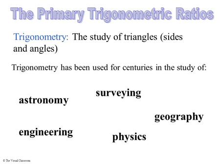 © The Visual Classroom Trigonometry: The study of triangles (sides and angles) physics surveying Trigonometry has been used for centuries in the study.