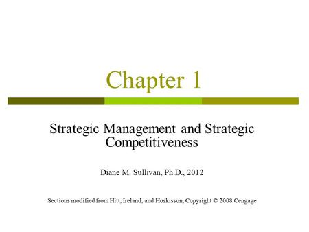 Chapter 1 Strategic Management and Strategic Competitiveness Diane M. Sullivan, Ph.D., 2012 Sections modified from Hitt, Ireland, and Hoskisson, Copyright.