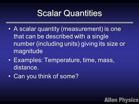 Scalar Quantities A scalar quantity (measurement) is one that can be described with a single number (including units) giving its size or magnitude Examples: