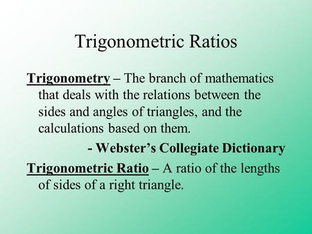Trigonometric Ratios Trigonometry – The branch of mathematics that deals with the relations between the sides and angles of triangles, and the calculations.